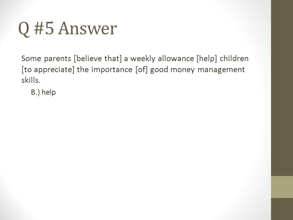 Q #5 Answer Some parents [believe that] a weekly allowance [help] children [to appreciate] the importance [of] good money management skills.